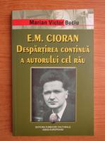 Anticariat: Marian Victor Buciu - E. M. Cioran. Despartirea continua a autorului cel rau