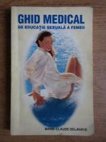 Marie Claude Delahaye - Ghid medical de educatie sexuala a femeii