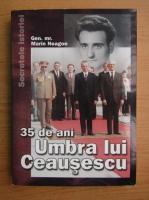 Marin Neagoe - 35 de ani umbra lui Ceausescu
