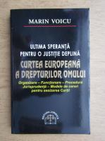 Marin Voicu - Ultima speranta pentru o justitie deplina. Curtea Europeana a Drepturilor Omului. Organizare, functionare, procedura, jurisprudenta, modele de cerei pentru sesizarea Curtii