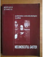 Anticariat: Mariuca Stanciu - Necunoscutul Gaster. Publicistica culturala, ideologica si politica
