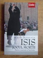 Mark Bourrie - Isis, Jocul mortii. Martiri, asasinate si fascinatie