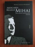 Mark Laszlo Herbert - Abdicarea regelui Mihai. Documente diplomatice inedite