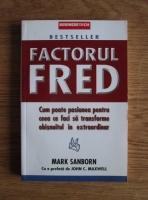 Anticariat: Mark Sanborn - Factorul Fred. Cum poate pasiunea pentru ceea ce faci sa transforme obisnuitul in extraordinar
