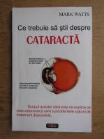 Anticariat: Mark Watts - Ce trebuie sa stii despre cataracta