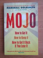 Anticariat: Marshall Goldsmith - Mojo. How to get it, how to keep it, how to get it back if you lose it