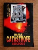 Martin A. Koenig - Marile catastrofe geologice. Repercusiunile lor asupra mediului inconjurator