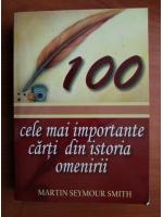 Anticariat: Martin Seymour Smith - 100 cele mai importante carti din istoria omenirii
