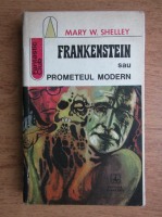 Mary W. Shelley - Frankenstein sau Prometeul modern