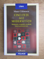 Matei Calinescu - Cinci fete ale modernitatii. Modernism, avangarda, decadenta, kitsch, postmodernism
