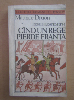 Maurice Druon - Regii blestemati. Cand un rege pierde Franta (volumul 7)