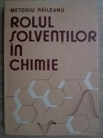 Anticariat: Metodiu Raileanu - Rolul solventilor in chimie