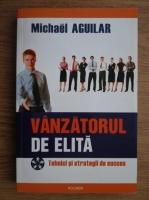 Michael Aguilar - Vanzatorul de elita. Tehnici si strategii de succes