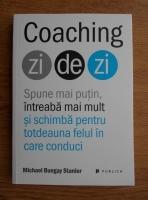Michael Bungay Stanier - Coaching zi de zi. Spune mai putin, intreaba mai mult si schimba pentru totdeauna felul in care conduci