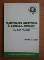 Anticariat: Michael M. Kaiser - Planificarea  strategica in domeniul artelor. Un ghid practic