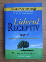 Michael P. Carroll - Liderul receptiv. Zece principii pentru a scoate ce este mai bun din noi insine si din ceilalti
