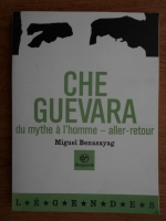 Anticariat: Miguel Benasayag - Che Guevara du mythe a l'homme-aller-retour