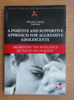 Anticariat: Mihaela Tomita - A positive and supportive approach for aggressive adolescents. Promoting the resilience of youth delinquent