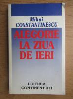 Anticariat: Mihai Constantinescu - Alegorie la ziua de ieri