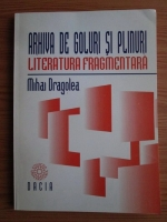Mihai Dragolea - Arhiva de goluri si plinuri. Literatura fragmentara