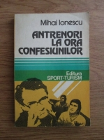Anticariat: Mihai Ionescu - Antrenori la ora confesiunilor