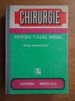 Mihai Mihailescu - Chirurgie pentru cadre medii. Teorie si practica