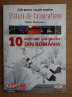 Mihai Moiceanu - Ghid pentru imagini creative. Sfaturi de fotografiere. 10 destinatii fotografice din Romania