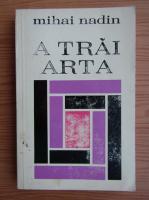 Anticariat: Mihai Nadin - A trai arta. Elemente de metaestetica