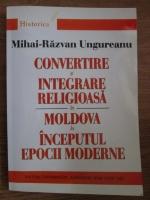 Anticariat: Mihai Razvan Ungureanu - Convertire si integrare religioasa in Moldova la inceputul epocii moderne