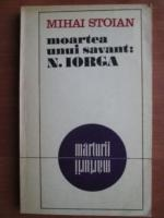 Anticariat: Mihai Stoian - Moartea unui savant: Nicolae Iorga. Marturii