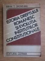 Mihai T. Oroveanu - Istoria Dreptului romanesc si evolutia institutiilor constitutionale