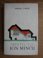 Mihail Caffe - Arhitectul Ion Mincu