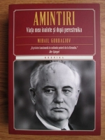 Anticariat: Mihail Gorbaciov - Amintiri, viata mea inainte si dupa perestroika