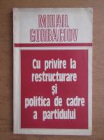 Anticariat: Mihail Gorbaciov - Cu privire la restructurare si politica de cadre a pratidului