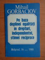Mihail Gorbaciov - Pe baza deplinei egalitati in drepturi, independentei, stimei reciproce, Belgrad, 16 martie 1988