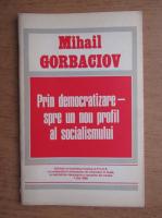 Mihail Gorbaciov - Prin democratizare spre un nou profil al socialismului