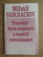 Anticariat: Mihail Gorbaciov - Tineretul, forta creatoare a innoirii revolutionare