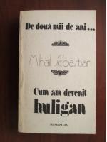 Anticariat: Mihail Sebastian - De doua mii de ani... Cum am devenit huligan