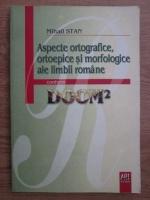 Mihail Stan - Aspecte ortografice, ortoepice si morfologice ale limbii romane