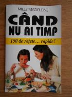 Anticariat: Mille Madeleine - Cand nu ai timp. 150 de retete rapide