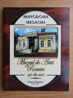 Anticariat: Minodora Ursachi - Muzeul de Arta Roman, 50 de ani