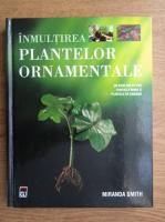 Miranda Smith - Inmultirea plantelor ornamentale
