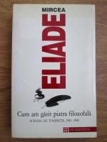 Mircea Eliade - Cum am gasit piatra filozofala, scrieri din tinerete 1921-1925