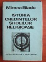 Mircea Eliade - Istoria credintelor si ideilor religioase, volumul 3. De la Mahomed la epoca Reformelor