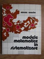 Mircea Enache - Modele matematice in distematizare