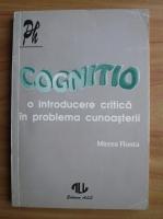 Mircea Flonta - Cognitio. O introducere critica in problema cunoasterii