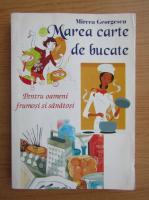 Mircea Georgescu - Marea carte de bucate. Pentru oameni frumosi si sanatosi. 2576 de retete culinare