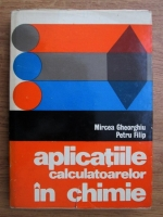 Anticariat: Mircea Gheorghiu, Petru Filip - Aplicatiile calculatoarelor in chimie