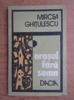 Mircea Ghitulescu - Orasul fara somn