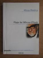 Mircea Handoca - Viata lui Mircea Eliade